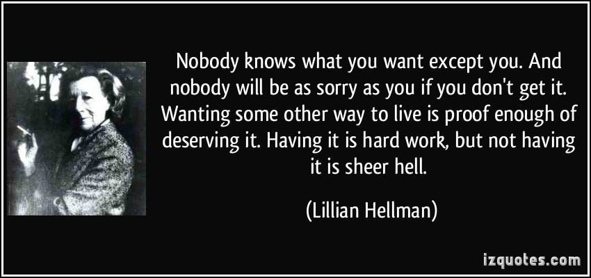 quote-nobody-knows-what-you-want-except-you-and-nobody-will-be-as-sorry-as-you-if-you-don-t-get-it-lillian-hellman-344080